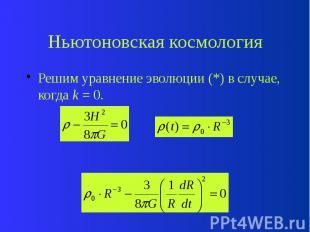 Ньютоновская космология Решим уравнение эволюции (*) в случае, когда k = 0.