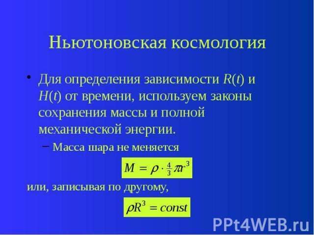 Ньютоновская космология Для определения зависимости R(t) и H(t) от времени, используем законы сохранения массы и полной механической энергии. Масса шара не меняется или, записывая по другому,