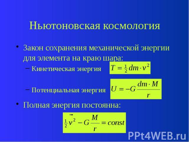 Ньютоновская космология Закон сохранения механической энергии для элемента на краю шара: Кинетическая энергия Потенциальная энергия Полная энергия постоянна: