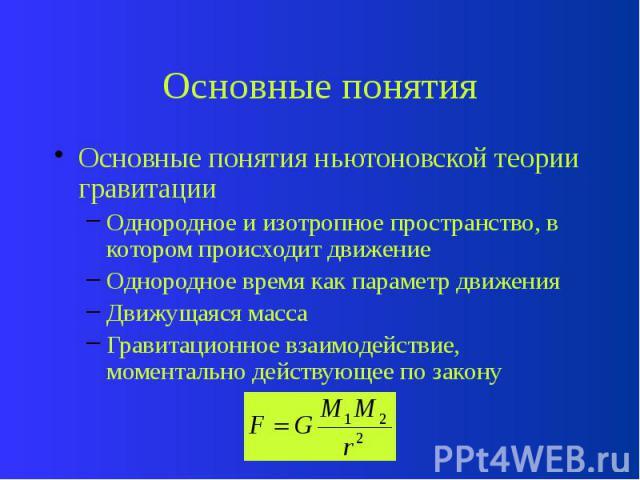 Основные понятия Основные понятия ньютоновской теории гравитации Однородное и изотропное пространство, в котором происходит движение Однородное время как параметр движения Движущаяся масса Гравитационное взаимодействие, моментально действующее по закону