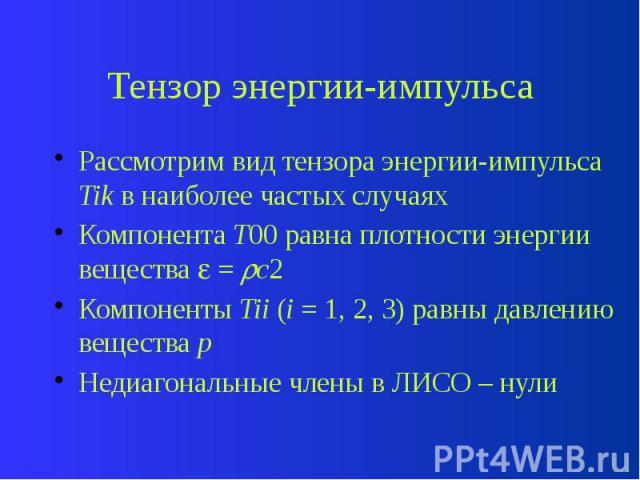Тензор энергии-импульса Рассмотрим вид тензора энергии-импульса Tik в наиболее частых случаях Компонента T00 равна плотности энергии вещества = c2 Компоненты Tii (i = 1, 2, 3) равны давлению вещества p Недиагональные члены в ЛИСО – нули