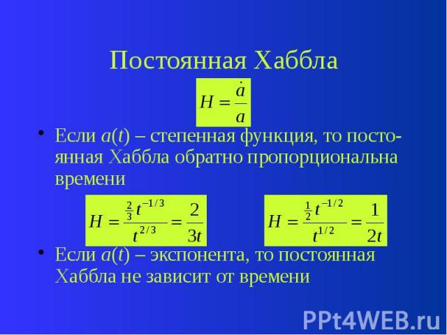 Постоянная Хаббла Если a(t) – степенная функция, то посто-янная Хаббла обратно пропорциональна времени Если a(t) – экспонента, то постоянная Хаббла не зависит от времени