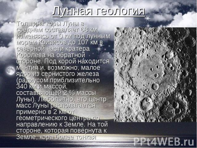 Толщина коры Луны в среднем составляет 68 км, изменяясь от 0 км под лунным морем Кризисов до 107 км в северной части кратера Королёва на обратной стороне. Под корой находится мантия и, возможно, малое ядро из сернистого железа (радиусом приблизитель…