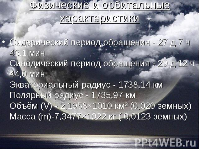 Сидерический период обращения - 27 д 7 ч 43,1 мин Синодический период обращения - 29 д 12 ч 44,0 мин Экваториальный радиус - 1738,14 км Полярный радиус - 1735,97 км Объём (V) - 2,1958×1010 км³ (0,020 земных) Масса (m)-7,3477×1022 кг ( 0,0123 земных)…