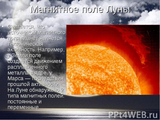 Считается, что источником магнитного поля планет является тектоническая активность. Например, у Земли поле создаётся движением расплавленного металла в ядре, у Марса — последствия прошлой активности. На Луне обнаружено 2 типа магнитных полей: постоя…