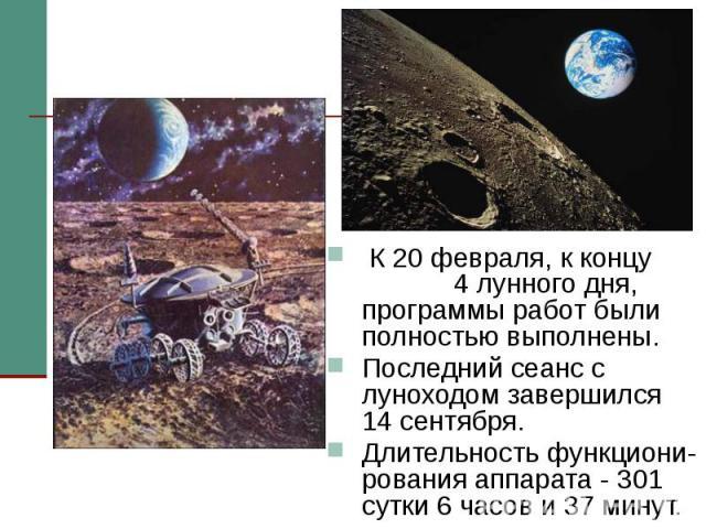 К 20 февраля, к концу 4 лунного дня, программы работ были полностью выполнены. К 20 февраля, к концу 4 лунного дня, программы работ были полностью выполнены. Последний сеанс с луноходом завершился 14 сентября. Длительность функциони-рования аппарата…