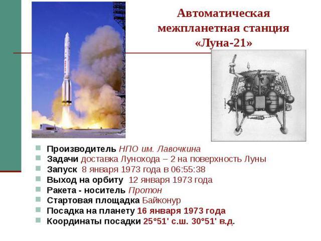 Автоматическая межпланетная станция «Луна-21» Производитель НПО им. Лавочкина Задачи доставка Лунохода – 2 на поверхность Луны Запуск 8 января 1973 года в 06:55:38 Выход на орбиту 12 января 1973 года Ракета - носитель Протон Стартовая площадка Байко…