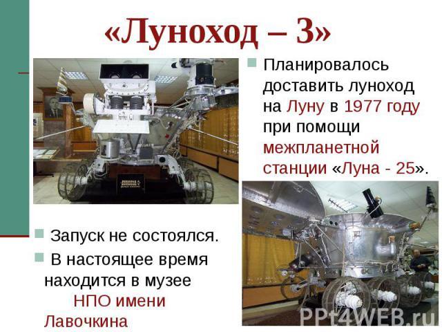 «Луноход – 3» Планировалось доставить луноход на Луну в 1977 году при помощи межпланетной станции «Луна - 25».