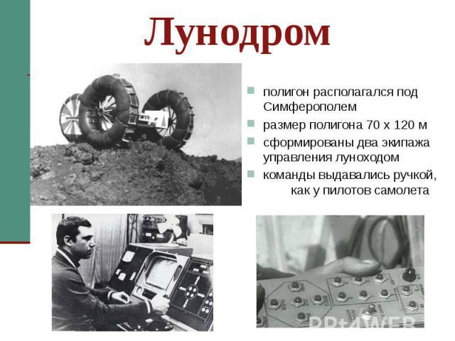 Лунодром полигон располагался под Симферополем размер полигона 70 х 120 м сформированы два экипажа управления луноходом команды выдавались ручкой, как у пилотов самолета