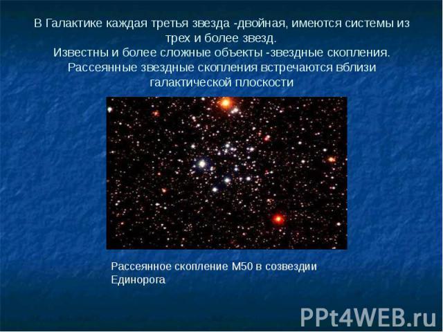 В Галактике каждая третья звезда -двойная, имеются системы из трех и более звезд. Известны и более сложные объекты -звездные скопления. Рассеянные звездные скопления встречаются вблизи галактической плоскости