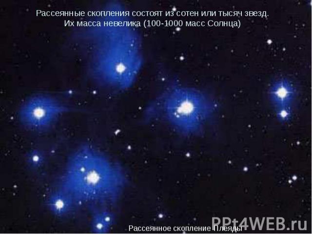 Рассеянные скопления состоят из сотен или тысяч звезд. Их масса невелика (100-1000 масс Солнца)