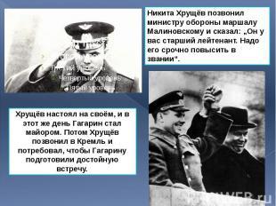 Хрущёв настоял на своём, и в этот же день Гагарин стал майором. Потом Хрущёв поз