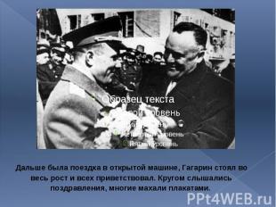 Дальше была поездка в открытой машине, Гагарин стоял во весь рост и всех приветс