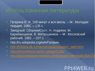 Использованная литература Гагарина В. И. 108 минут и вся жизнь. – М.: Молодая гв