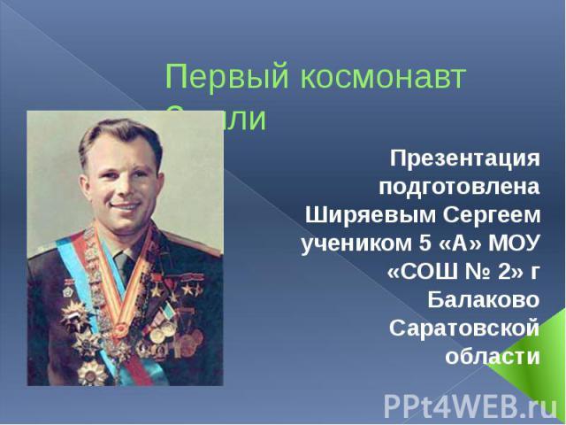 Первый космонавт Земли Презентация подготовлена Ширяевым Сергеем учеником 5 «А» МОУ «СОШ № 2» г Балаково Саратовской области