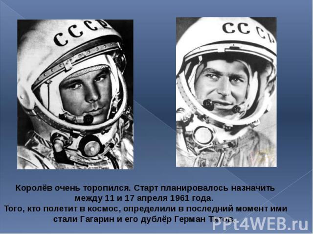 Королёв очень торопился. Старт планировалось назначить между 11 и 17 апреля 1961 года. Королёв очень торопился. Старт планировалось назначить между 11 и 17 апреля 1961 года. Того, кто полетит в космос, определили в последний момент ими стали Гагарин…