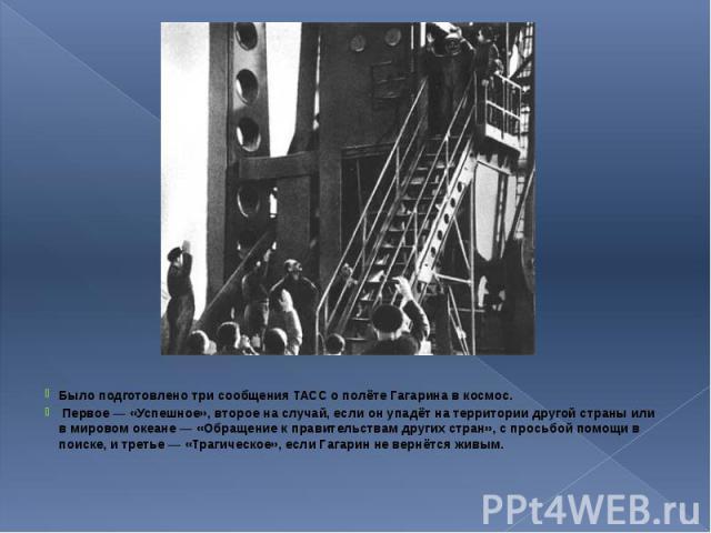 Было подготовлено три сообщения ТАСС о полёте Гагарина в космос. Было подготовлено три сообщения ТАСС о полёте Гагарина в космос. Первое — «Успешное», второе на случай, если он упадёт на территории другой страны или в мировом океане — «Обращение к п…