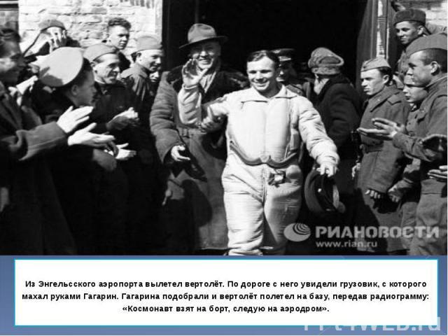 Из Энгельcского аэропорта вылетел вертолёт. По дороге с него увидели грузовик, с которого махал руками Гагарин. Гагарина подобрали и вертолёт полетел на базу, передав радиограмму: «Космонавт взят на борт, следую на аэродром». Из Энгельcского аэропор…