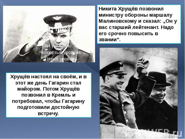 Хрущёв настоял на своём, и в этот же день Гагарин стал майором. Потом Хрущёв позвонил в Кремль и потребовал, чтобы Гагарину подготовили достойную встречу. Хрущёв настоял на своём, и в этот же день Гагарин стал майором. Потом Хрущёв позвонил в Кремль…