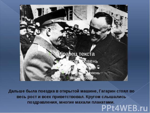 Дальше была поездка в открытой машине, Гагарин стоял во весь рост и всех приветствовал. Кругом слышались поздравления, многие махали плакатами. Дальше была поездка в открытой машине, Гагарин стоял во весь рост и всех приветствовал. Кругом слышались …