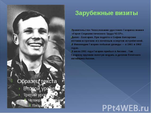 Зарубежные визиты Правительство Чехословакии удостоило Гагарина звания «Героя Социалистического Труда ЧССР». Далее - Болгария. При подлёте к Софии болгарские лётчики встретили его почётным эскортом истребителей. В Финляндии Гагарин побывал дважды — …