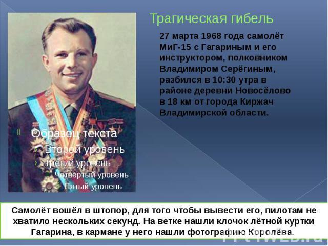 Трагическая гибель 27 марта 1968 года самолёт МиГ-15 с Гагариным и его инструктором, полковником Владимиром Серёгиным, разбился в 10:30 утра в районе деревни Новосёлово в 18км от города Киржач Владимирской области.