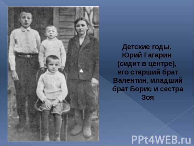 Детские годы. Детские годы. Юрий Гагарин (сидит в центре), его старший брат Валентин, младший брат Борис и сестра Зоя