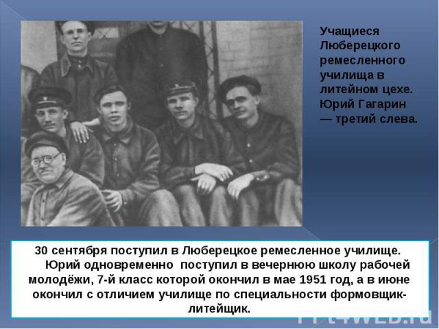 Учащиеся Люберецкого ремесленного училища в литейном цехе. Юрий Гагарин — третий слева. Учащиеся Люберецкого ремесленного училища в литейном цехе. Юрий Гагарин — третий слева.