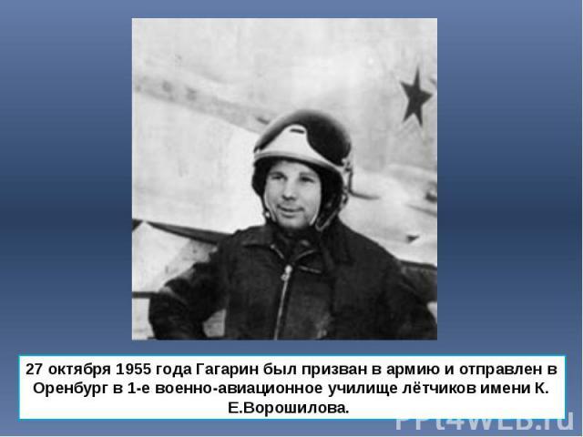 27 октября 1955 года Гагарин был призван в армию и отправлен в Оренбург в 1-е военно-авиационное училище лётчиков имени К. Е.Ворошилова. 27 октября 1955 года Гагарин был призван в армию и отправлен в Оренбург в 1-е военно-авиационное училище лётчико…