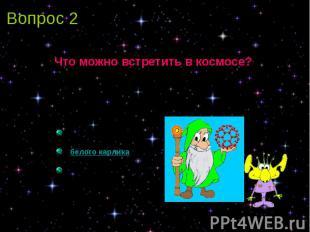 Вопрос 2 Что можно встретить в космосе?