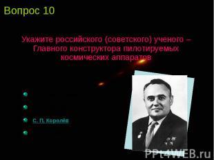 Укажите российского (советского) ученого – Главного конструктора пилотируемых ко