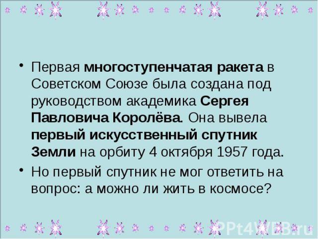 Первая многоступенчатая ракета в Советском Союзе была создана под руководством академика Сергея Павловича Королёва. Она вывела первый искусственный спутник Земли на орбиту 4 октября 1957 года. Но первый спутник не мог ответить на вопрос: а можно ли …