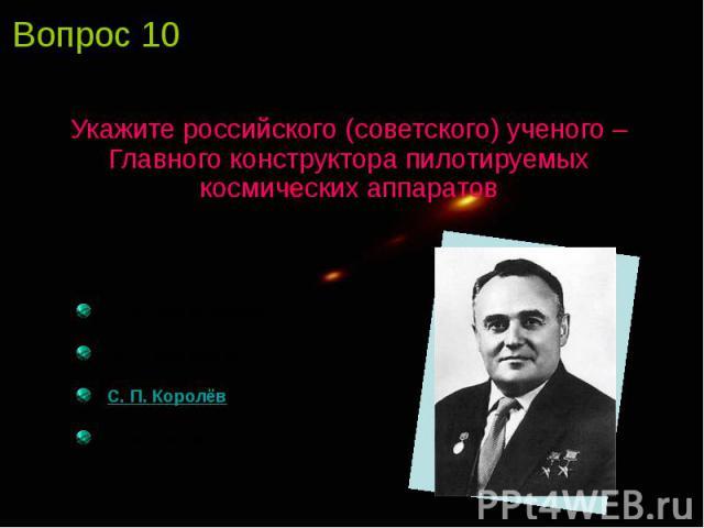 Укажите российского (советского) ученого – Главного конструктора пилотируемых космических аппаратов
