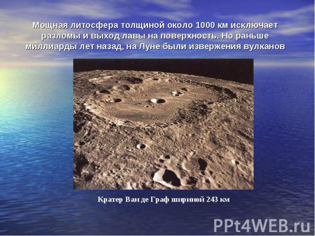 Мощная литосфера толщиной около 1000 км исключает разломы и выход лавы на поверхность. Но раньше миллиарды лет назад, на Луне были извержения вулканов