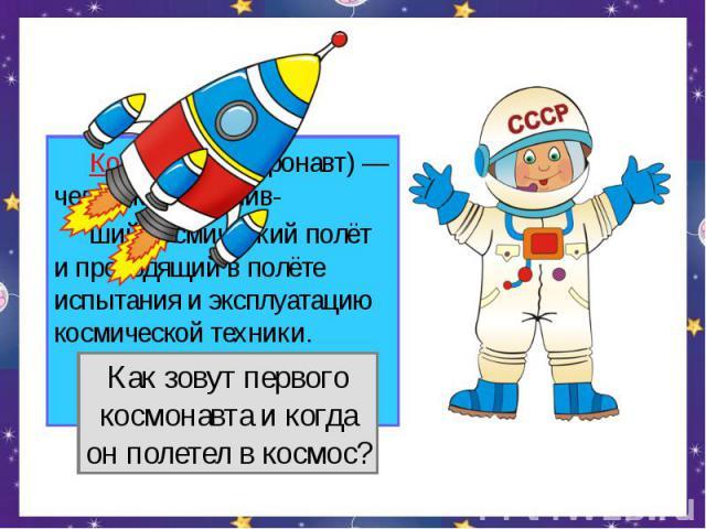 Космонавт (астронавт) — человек, совершив- ший космический полёт и проводящий в полёте испытания и эксплуатацию космической техники.