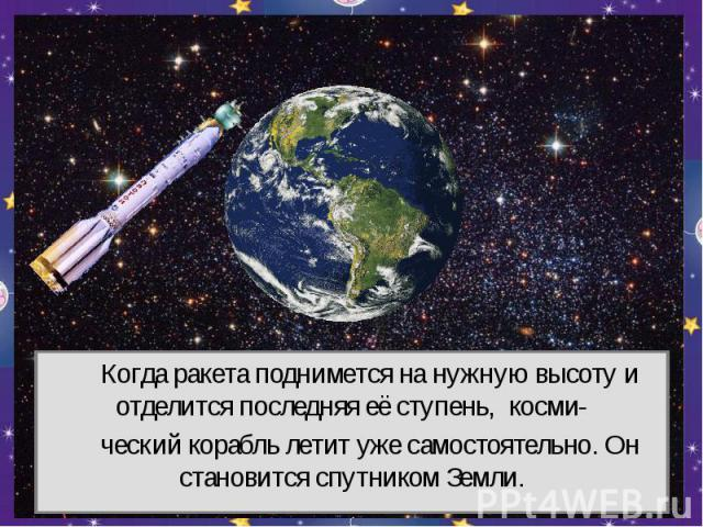 Когда ракета поднимется на нужную высоту и отделится последняя её ступень, косми- ческий корабль летит уже самостоятельно. Он становится спутником Земли.