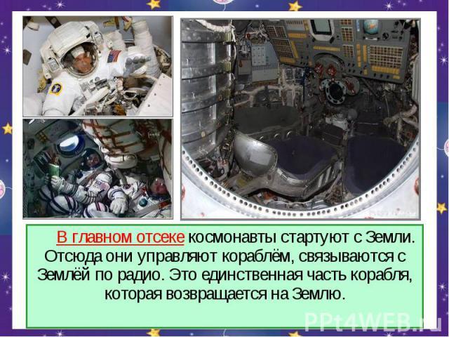 В главном отсеке космонавты стартуют с Земли. Отсюда они управляют кораблём, связываются с Землёй по радио. Это единственная часть корабля, которая возвращается на Землю.