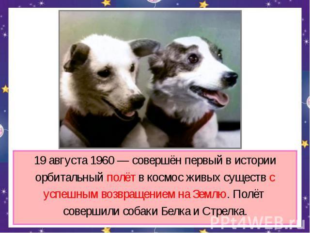 19 августа 1960 — совершён первый в истории орбитальный полёт в космос живых существ с успешным возвращением на Землю. Полёт совершили собаки Белка и Стрелка.
