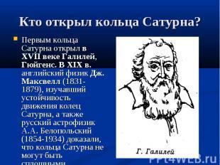 Первым кольца Сатурна открыл в XVII веке Галилей, Гюйгенс. В XIX в. английский ф