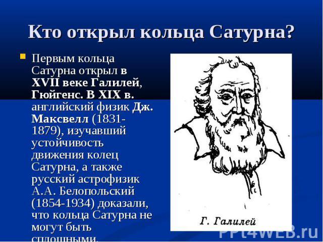Первым кольца Сатурна открыл в XVII веке Галилей, Гюйгенс. В XIX в. английский физик Дж. Максвелл (1831-1879), изучавший устойчивость движения колец Сатурна, а также русский астрофизик А.А. Белопольский (1854-1934) доказали, что кольца Сатурна не мо…