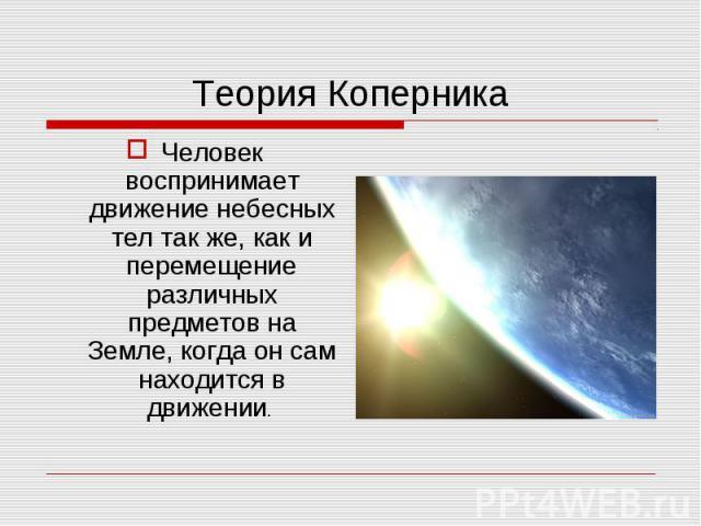 Человек воспринимает движение небесных тел так же, как и перемещение различных предметов на Земле, когда он сам находится в движении. Человек воспринимает движение небесных тел так же, как и перемещение различных предметов на Земле, когда он сам нах…