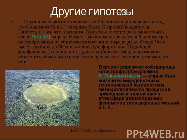Группа итальянских геологов из Болонского университета под руководством Луки Гасперини (Luca Gasperini) выдвинула гипотезу о том, что кратером Тунгусского метеорита может быть озеро Чеко [5] на реке Кимчу, расположенное всего в 8 километрах на север…