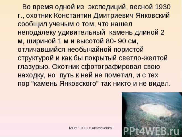 Во время одной из экспедиций, весной 1930 г., охотник Константин Дмитриевич Янковский сообщил ученым о том, что нашел неподалеку удивительный камень длиной 2 м, шириной 1 м и высотой 80- 90 см, отличавшийся необычайной пористой структуро…