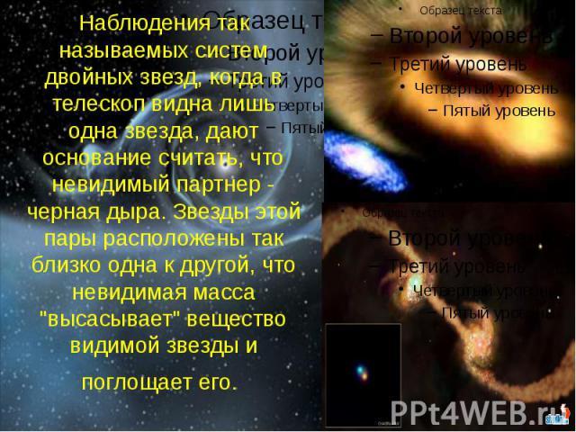 """Наблюдения так называемых систем двойных звезд, когда в телескоп видна лишь одна звезда, дают основание считать, что невидимый партнер - черная дыра. Звезды этой пары расположены так близко одна к другой, что невидимая масса """"высасывает"""" в…"""