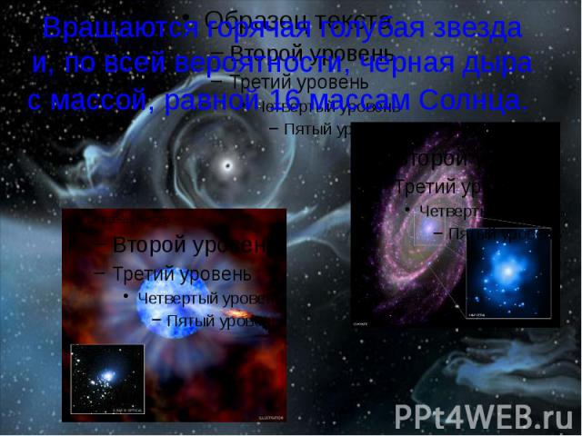 Вращаются горячая голубая звезда и, по всей вероятности, черная дыра с массой, равной 16 массам Солнца.