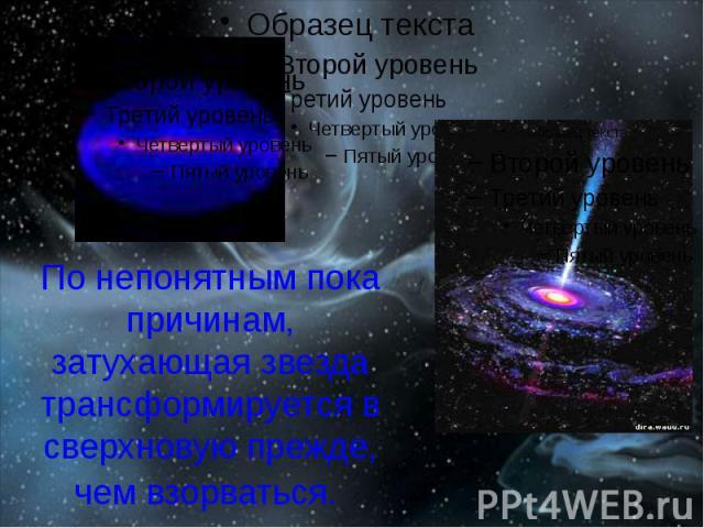 По непонятным пока причинам, затухающая звезда трансформируется в сверхновую прежде, чем взорваться.