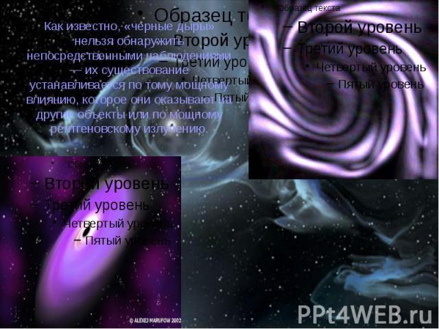 Как известно, «черные дыры» нельзя обнаружить непосредственными наблюдениями — их существование устанавливается по тому мощному влиянию, которое они оказывают на другие объекты или по мощному рентгеновскому излучению.
