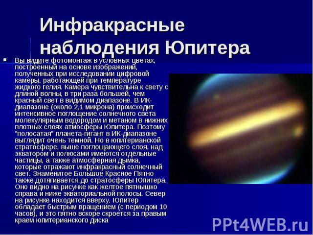 Инфракрасные наблюдения Юпитера Вы видите фотомонтаж в условных цветах, построенный на основе изображений, полученных при исследовании цифровой камеры, работающей при температуре жидкого гелия. Камера чувствительна к свету с длиной волны, в три раза…