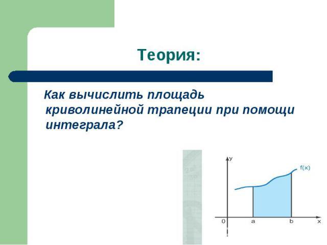 Как вычислить площадь криволинейной трапеции при помощи интеграла? Как вычислить площадь криволинейной трапеции при помощи интеграла?
