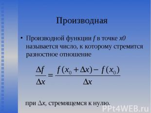 Производной функции f в точке х0 называется число, к которому стремится разностн